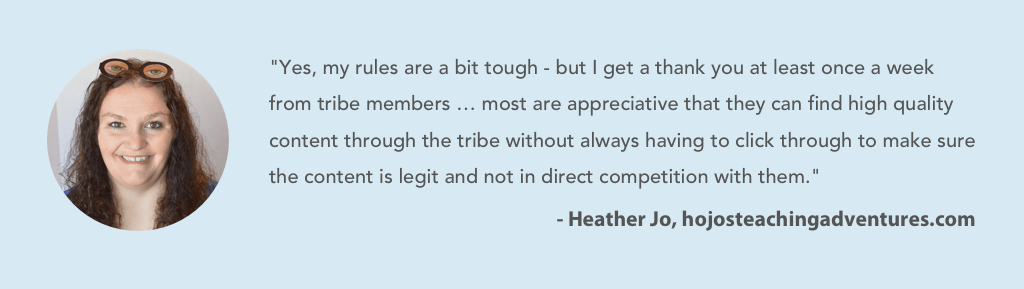 """Yes, my rules are a bit tough - but I get a thank you at least once a week from tribe members … most are appreciative that they can find high quality content through the tribe without always having to click through to make sure the content is l egit and not in direct competition with them."""