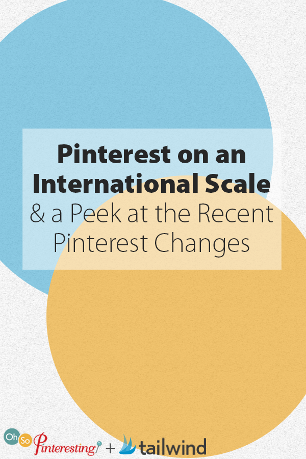 Pinterest on an International Scale and a Peek at the Recent Pinterest Changes