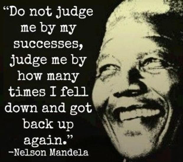Do not judge me by how many times I fell down and got back up again.