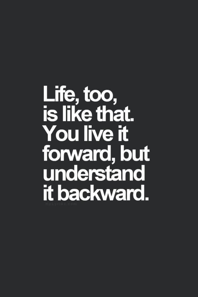 Life, too, is like that. You live it forward, but understand it backward.