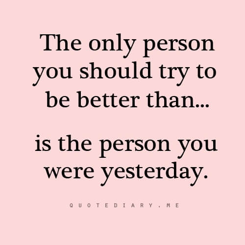 The only person you should try to be better than... is the person you were yesterday.