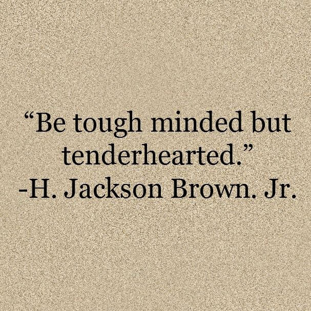 Be tough minded but tenderhearted.
