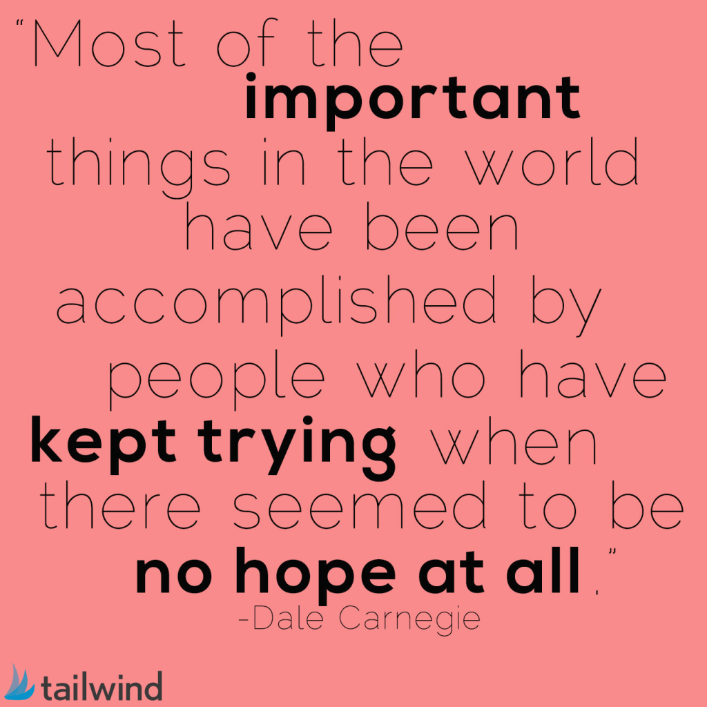 Most of the important things in the world have been accomplished by people who have kept trying when there seemed to be no hope at all. - Dale Carnegie