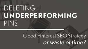 Deleting Underperforming Pins - Good Pinterest SEO Strategy or Waste of Time?
